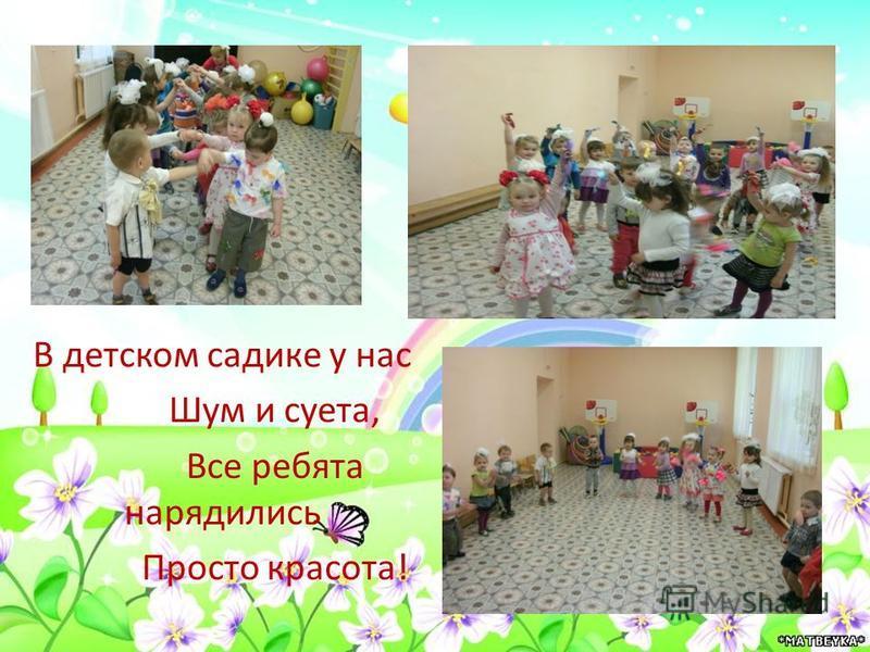 В детском садике у нас Шум и суета, Все ребята нарядились Просто красота!