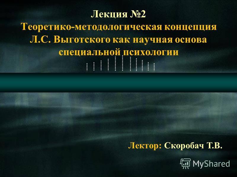 Лекция 2 Теоретико-методологическая концепция Л.С. Выготского как научная основа специальной психологии Лектор: Скоробач Т.В.