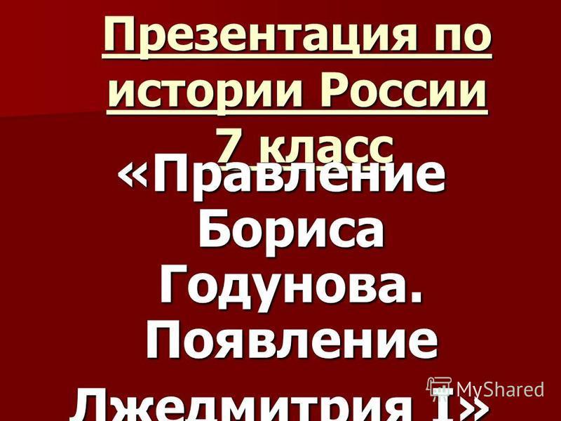 Презентация по истории России 7 класс «Правление Бориса Годунова. Появление Лжедмитрия I»