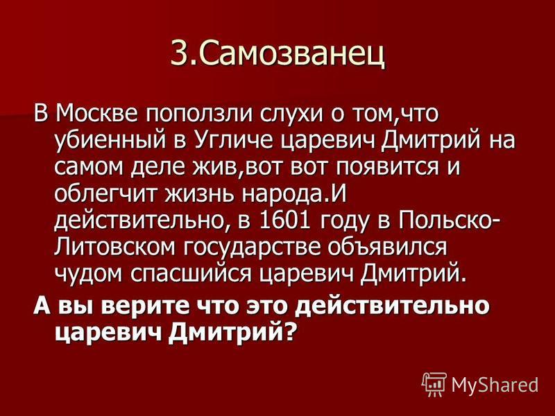3. Самозванец В Москве поползли слухи о том,что убиенный в Угличе царевич Дмитрий на самом деле жив,вот вот появится и облегчит жизнь народа.И действительно, в 1601 году в Польско- Литовском государстве объявился чудом спасшийся царевич Дмитрий. А вы