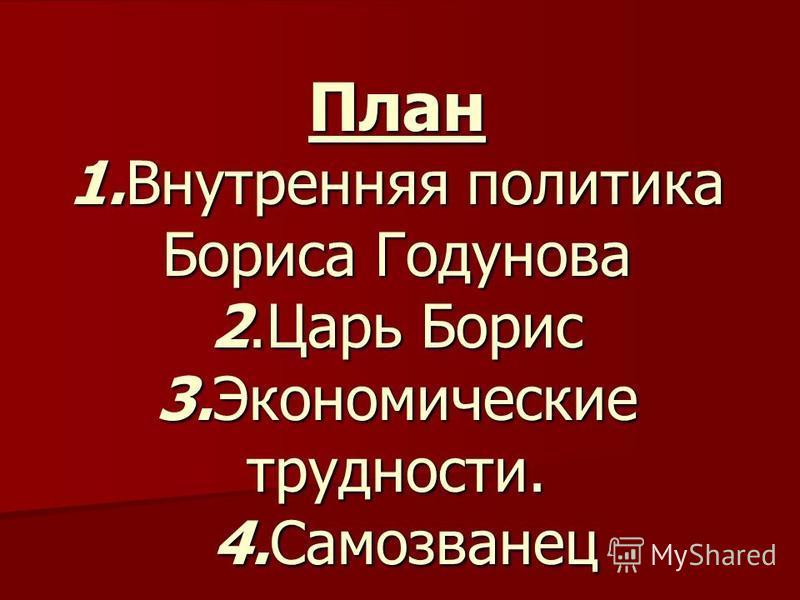План 1. Внутренняя политика Бориса Годунова 2. Царь Борис 3. Экономические трудности. 4.Самозванец