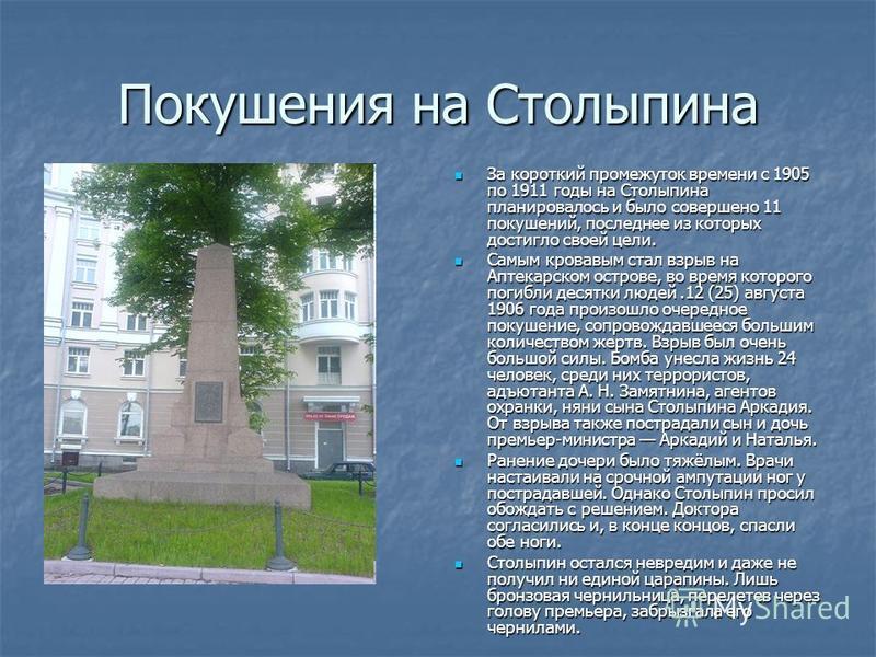 Покушения на Столыпина За короткий промежуток времени с 1905 по 1911 годы на Столыпина планировалось и было совершено 11 покушений, последнее из которых достигло своей цели. За короткий промежуток времени с 1905 по 1911 годы на Столыпина планировалос