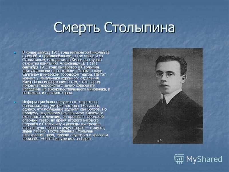 Смерть Столыпина В конце августа 1911 года император Николай II с семьёй и приближёнными, в том числе и со Столыпиным, находились в Киеве по случаю открытия памятника Александру II. 1 (14) сентября 1911 года император и Столыпин присутствовали на спе