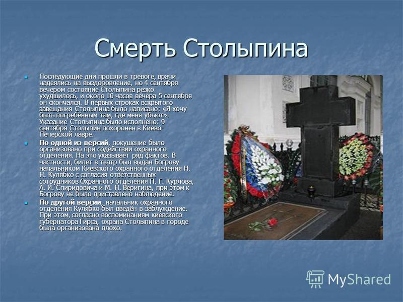 Смерть Столыпина Последующие дни прошли в тревоге, врачи надеялись на выздоровление, но 4 сентября вечером состояние Столыпина резко ухудшилось, и около 10 часов вечера 5 сентября он скончался. В первых строках вскрытого завещания Столыпина было напи