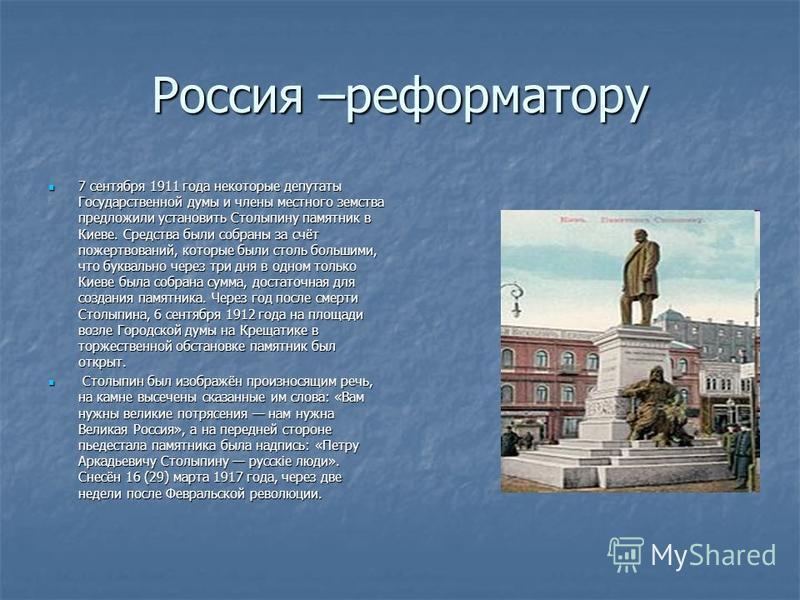 Россия –реформатору 7 сентября 1911 года некоторые депутаты Государственной думы и члены местного земства предложили установить Столыпину памятник в Киеве. Средства были собраны за счёт пожертвований, которые были столь большими, что буквально через