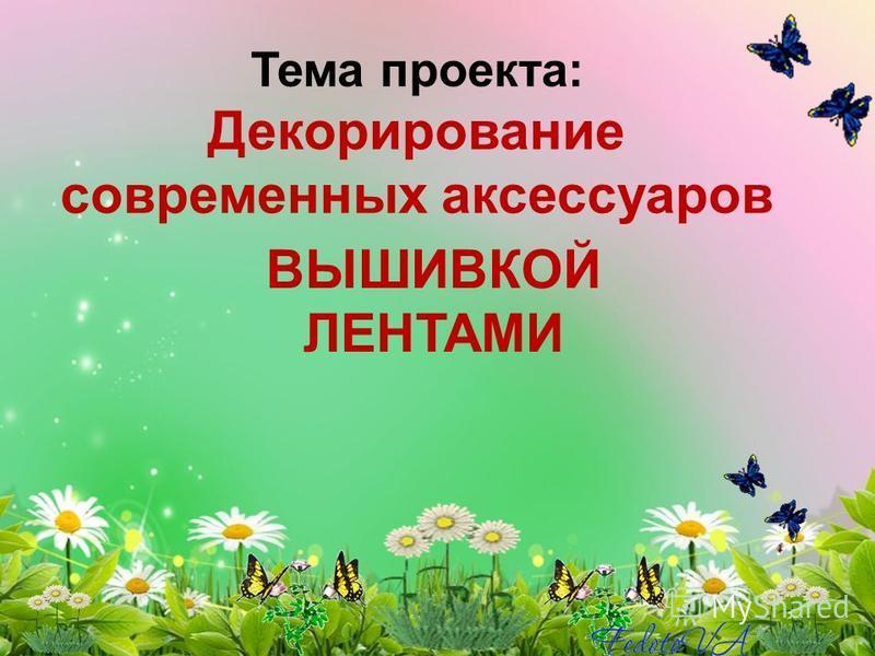 Тема проекта: Декорирование современных аксессуаров ВЫШИВКОЙ ЛЕНТАМИ