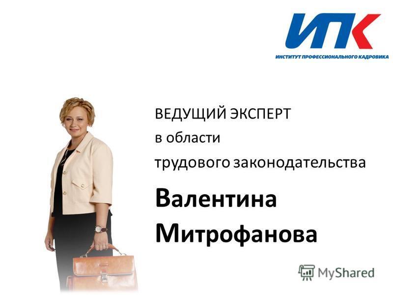 ВЕДУЩИЙ ЭКСПЕРТ в области трудового законодательства В алентина М итрофанова