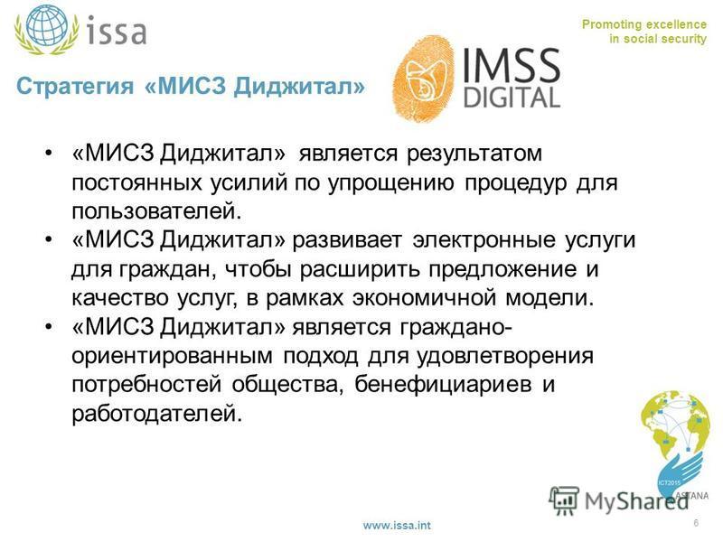 Promoting excellence in social security www.issa.int Стратегия «МИСЗ Диджитал» 6 «МИСЗ Диджитал» является результатом постоянных усилий по упрощению процедур для пользователей. «МИСЗ Диджитал» развивает электронные услуги для граждан, чтобы расширить