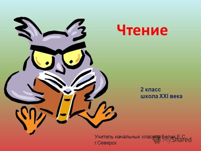Чтение 2 класс школа XXI века Учитель начальных классов Белик Е.С. г.Северск