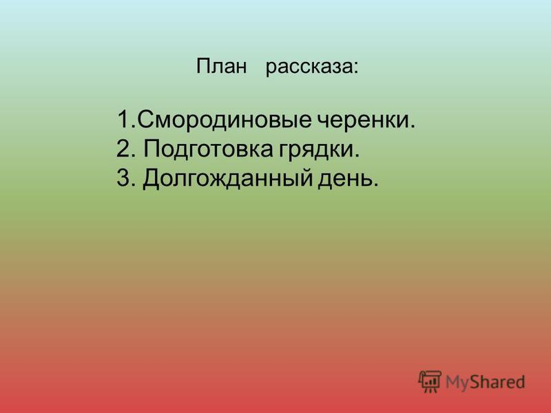 План рассказа: 1. Смородиновые черенки. 2. Подготовка грядки. 3. Долгожданный день.