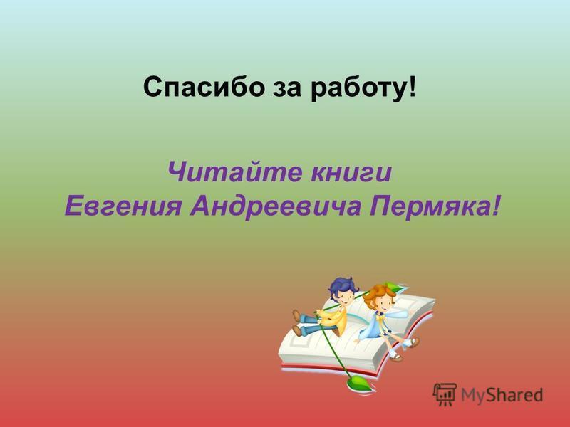 Спасибо за работу! Читайте книги Евгения Андреевича Пермяка!