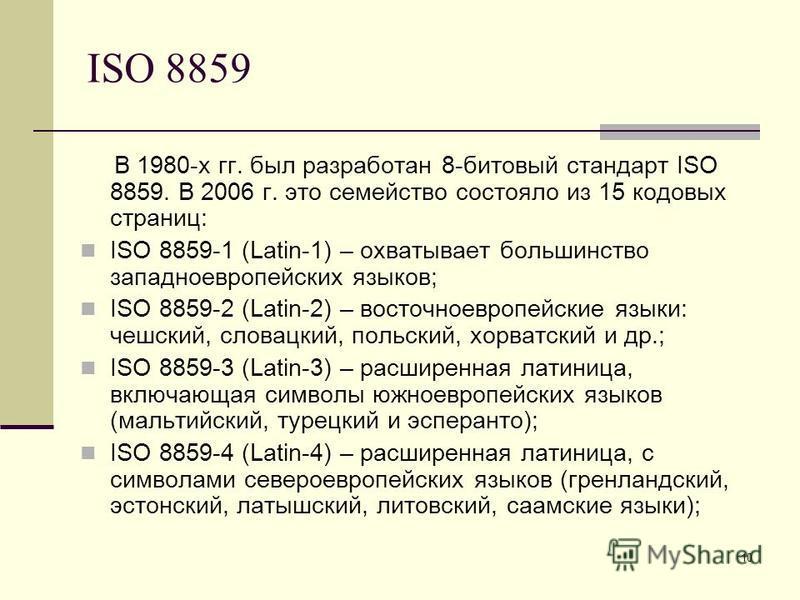 10 ISO 8859 В 1980-х гг. был разработан 8-битовый стандарт ISO 8859. В 2006 г. это семейство состояло из 15 кодовых страниц: ISO 8859-1 (Latin-1) – охватывает большинство западноевропейских языков; ISO 8859-2 (Latin-2) – восточноевропейские языки: че