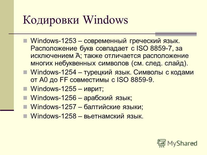 17 Кодировки Windows Windows-1253 – современный греческий язык. Расположение букв совпадает с ISO 8859-7, за исключением Ά; также отличается расположение многих небуквенных символов (см. след. слайд). Windows-1254 – турецкий язык. Символы с кодами от