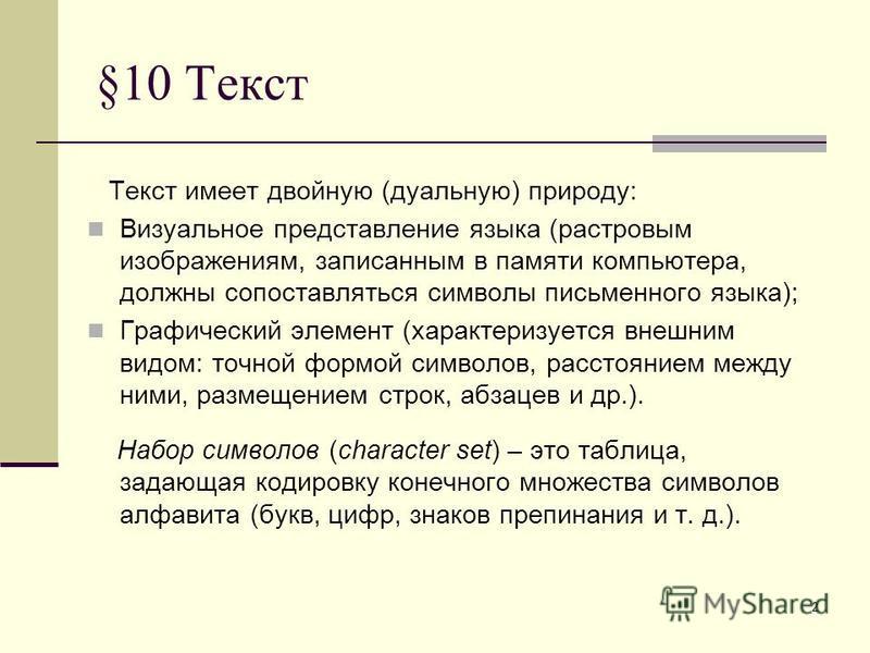 2 §10 Текст Текст имеет двойную (дуальную) природу: Визуальное представление языка (растровым изображениям, записанным в памяти компьютера, должны сопоставляться символы письменного языка); Графический элемент (характеризуется внешним видом: точной ф