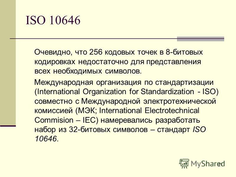 21 ISO 10646 Очевидно, что 256 кодовых точек в 8-битовых кодировках недостаточно для представления всех необходимых символов. Международная организация по стандартизации (International Organization for Standardization - ISO) совместно с Международной