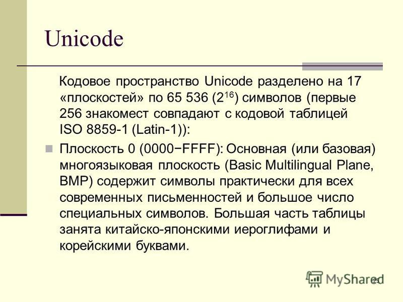 25 Unicode Кодовое пространство Unicode разделено на 17 «плоскостей» по 65 536 (2 16 ) символов (первые 256 знакомест совпадают с кодовой таблицей ISO 8859-1 (Latin-1)): Плоскость 0 (0000FFFF): Основная (или базовая) многоязыковая плоскость (Basic Mu