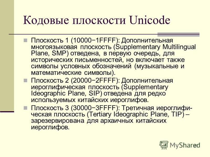 27 Кодовые плоскости Unicode Плоскость 1 (100001FFFF): Дополнительная многоязыковая плоскость (Supplementary Multilingual Plane, SMP) отведена, в первую очередь, для исторических письменностей, но включает также символы условных обозначений (музыкаль
