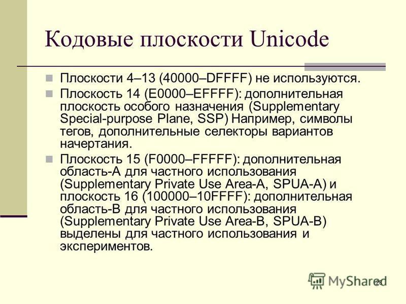 28 Кодовые плоскости Unicode Плоскости 4–13 (40000–DFFFF) не используются. Плоскость 14 (E0000–EFFFF): дополнительная плоскость особого назначения (Supplementary Special-purpose Plane, SSP) Например, символы тегов, дополнительные селекторы вариантов