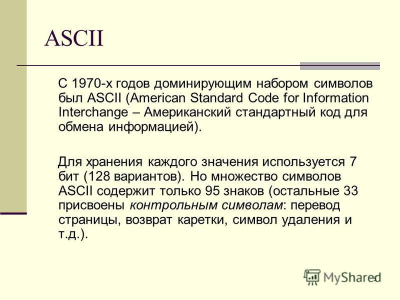 5 ASCII С 1970-х годов доминирующим набором символов был ASCII (American Standard Code for Information Interchange – Американский стандартный код для обмена информацией). Для хранения каждого значения используется 7 бит (128 вариантов). Но множество