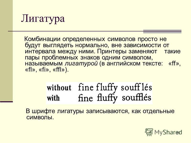 60 Лигатура Комбинации определенных символов просто не будут выглядеть нормально, вне зависимости от интервала между ними. Принтеры заменяют такие пары проблемных знаков одним символом, называемым лигатурой (в английском тексте: «ff», «fl», «fi», «ff