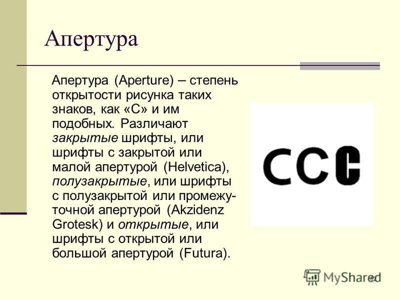 62 Апертура Апертура (Aperture) – степень открытости рисунка таких знаков, как «С» и им подобных. Различают закрытые шрифты, или шрифты с закрытой или малой апертурой (Helvetica), полузакрытые, или шрифты с полузакрытой или промежу- точной апертурой