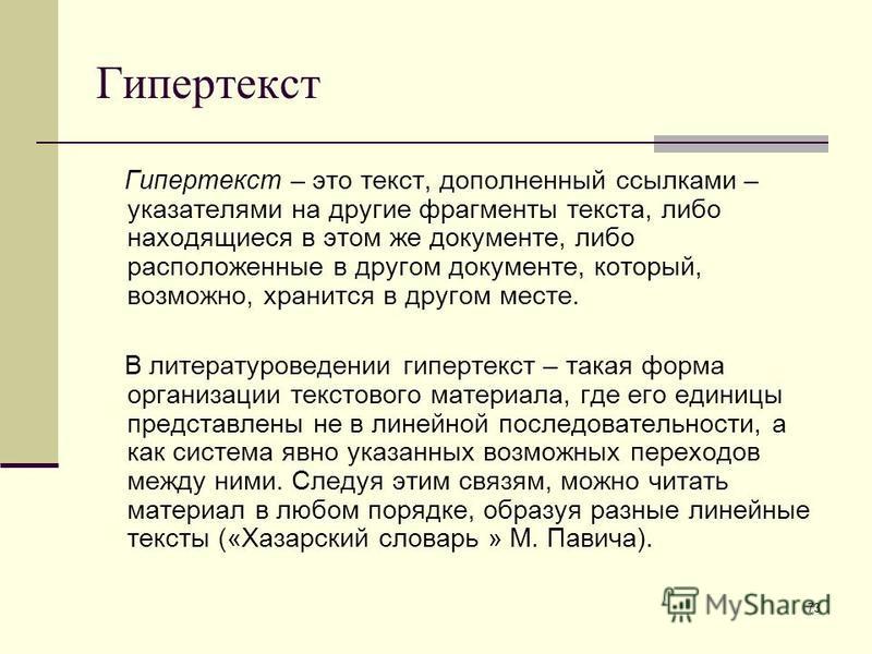 73 Гипертекст Гипертекст – это текст, дополненный ссылками – указателями на другие фрагменты текста, либо находящиеся в этом же документе, либо расположенные в другом документе, который, возможно, хранится в другом месте. В литературоведении гипертек