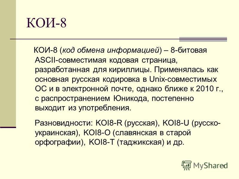 8 КОИ-8 КОИ-8 (код обмена информацией) – 8-битовая ASCII-совместимая кодовая страница, разработанная для кириллицы. Применялась как основная русская кодировка в Unix-совместимых ОС и в электронной почте, однако ближе к 2010 г., с распространением Юни