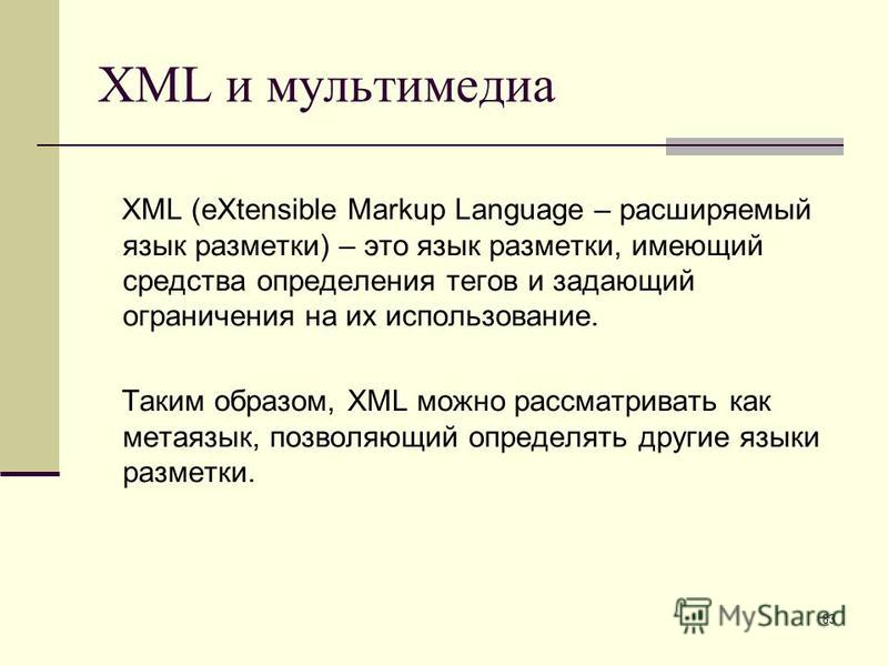 83 XML и мультимедиа XML (eXtensible Markup Language – расширяемый язык разметки) – это язык разметки, имеющий средства определения тегов и задающий ограничения на их использование. Таким образом, XML можно рассматривать как метаязык, позволяющий опр