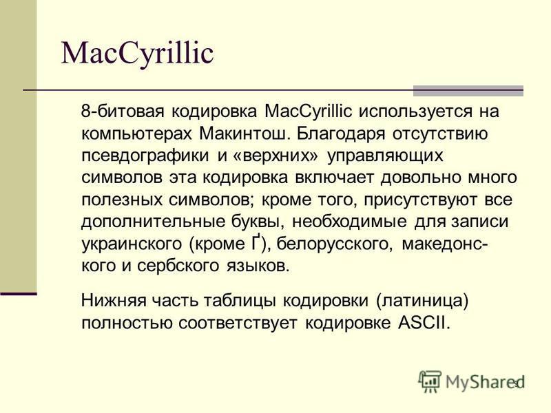 9 MacCyrillic 8-битовая кодировка MacCyrillic используется на компьютерах Макинтош. Благодаря отсутствию псевдографики и «верхних» управляющих символов эта кодировка включает довольно много полезных символов; кроме того, присутствуют все дополнительн