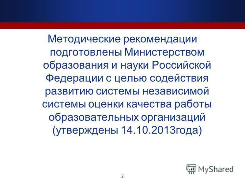 Методические рекомендации подготовлены Министерством образования и науки Российской Федерации с целью содействия развитию системы независимой системы оценки качества работы образовательных организаций (утверждены 14.10.2013 года) 2