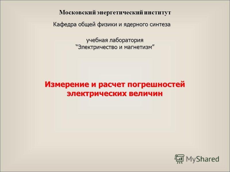 Кафедра общей физики и ядерного синтеза учебная лаборатория Электричество и магнетизм Измерение и расчет погрешностей электрических величин Московский энергетический институт