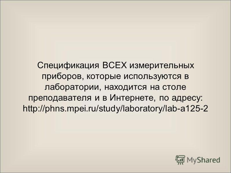 Спецификация ВСЕХ измерительных приборов, которые используются в лаборатории, находится на столе преподавателя и в Интернете, по адресу: http://phns.mpei.ru/study/laboratory/lab-a125-2
