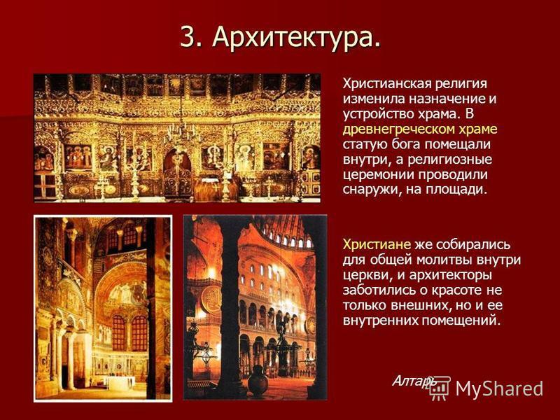 3. Архитектура. Христианская религия изменила назначение и устройство храма. В древнегреческом храме статую бога помещали внутри, а религиозные церемонии проводили снаружи, на площади. Христиане же собирались для общей молитвы внутри церкви, и архите