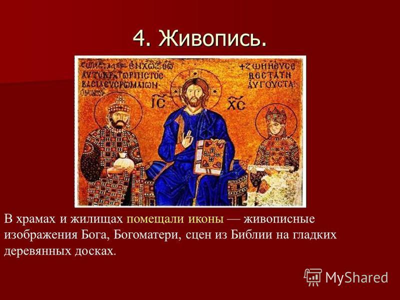 4. Живопись. В храмах и жилищах помещали иконы живописные изображения Бога, Богоматери, сцен из Библии на гладких деревянных досках.