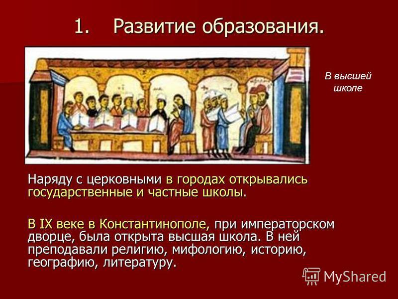 1. Развитие образования. Наряду с церковными в городах открывались государственные и частные школы. В IX веке в Константинополе, при императорском дворце, была открыта высшая школа. В ней преподавали религию, мифологию, историю, географию, литературу