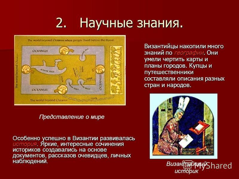 2. Научные знания. Византийцы накопили много знаний по географии. Они умели чертить карты и планы городов. Купцы и путешественники составляли описания разных стран и народов. Византийский историк Особенно успешно в Византии развивалась история. Яркие