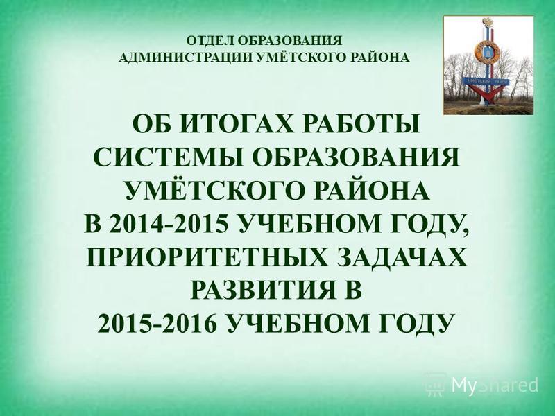 ОБ ИТОГАХ РАБОТЫ СИСТЕМЫ ОБРАЗОВАНИЯ УМЁТСКОГО РАЙОНА В 2014-2015 УЧЕБНОМ ГОДУ, ПРИОРИТЕТНЫХ ЗАДАЧАХ РАЗВИТИЯ В 2015-2016 УЧЕБНОМ ГОДУ ОТДЕЛ ОБРАЗОВАНИЯ АДМИНИСТРАЦИИ УМЁТСКОГО РАЙОНА