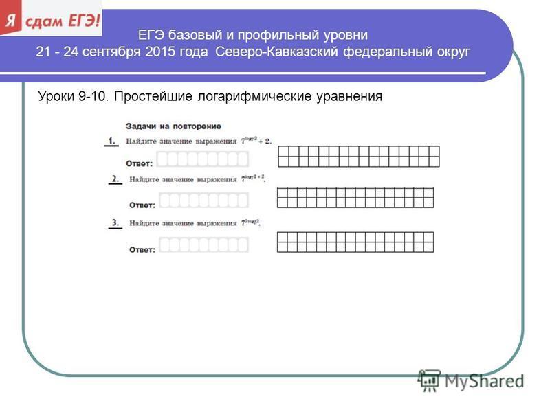 ЕГЭ базовый и профильный уровни 21 - 24 сентября 2015 года Северо-Кавказский федеральный округ Уроки 9-10. Простейшие логарифмические уравнения