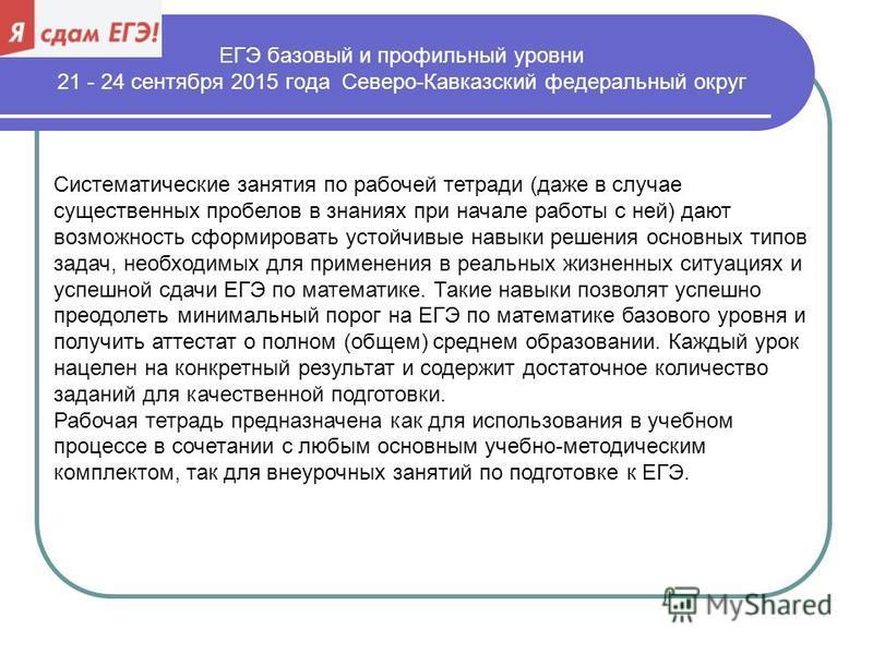 ЕГЭ базовый и профильный уровни 21 - 24 сентября 2015 года Северо-Кавказский федеральный округ Систематические занятия по рабочей тетради (даже в случае существенных пробелов в знаниях при начале работы с ней) дают возможность сформировать устойчивые