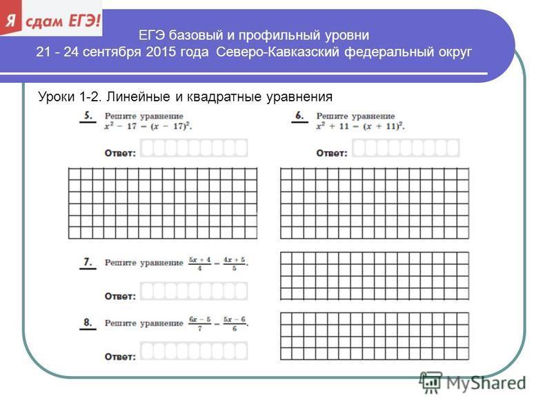 ЕГЭ базовый и профильный уровни 21 - 24 сентября 2015 года Северо-Кавказский федеральный округ Уроки 1-2. Линейные и квадратные уравнения