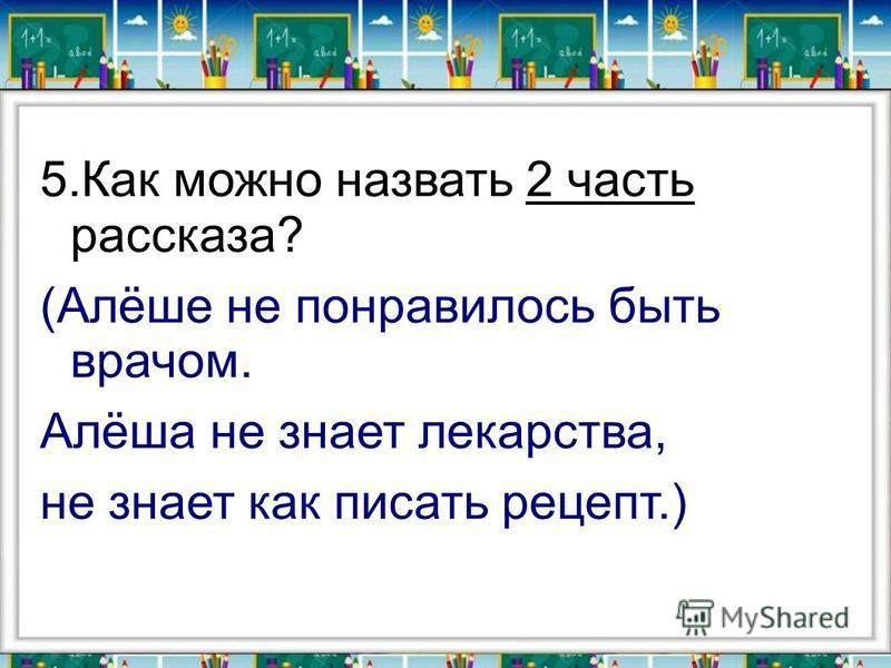 5. Как можно назвать 2 часть рассказа? (Алёше не понравилось быть врачом. Алёша не знает лекарства, не знает как писать рецепт.)