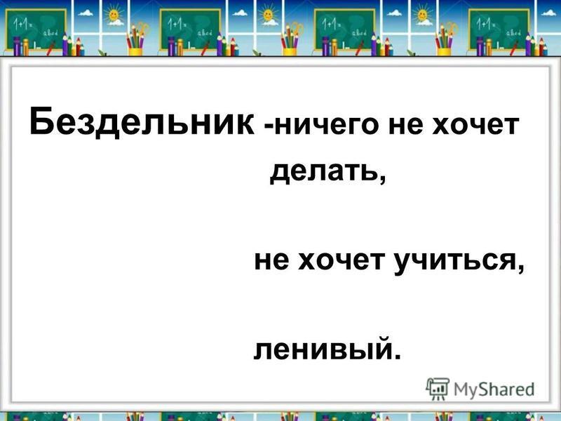 Бездельник -ничего не хочет делать, не хочет учиться, ленивый.