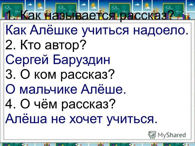 1. Как называется рассказ? Как Алёшке учиться надоело. 2. Кто автор? Сергей Баруздин 3. О ком рассказ? О мальчике Алёше. 4. О чём рассказ? Алёша не хочет учиться.