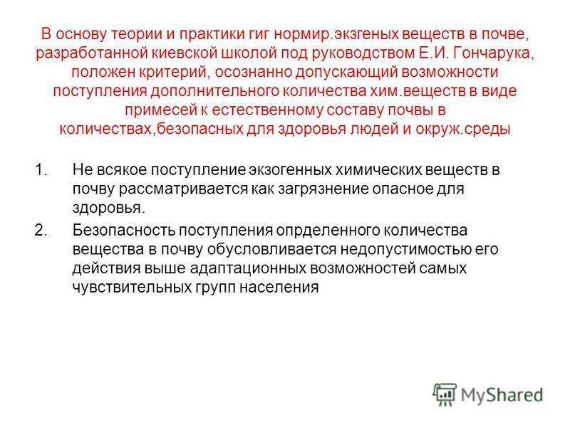 В основу теории и практики гиг нормир.экзогенных веществ в почве, разработанной киевской школой под руководством Е.И. Гончарука, положен критерий, осознанно допускающий возможности поступления дополнительного количества хим.веществ в виде примесей к