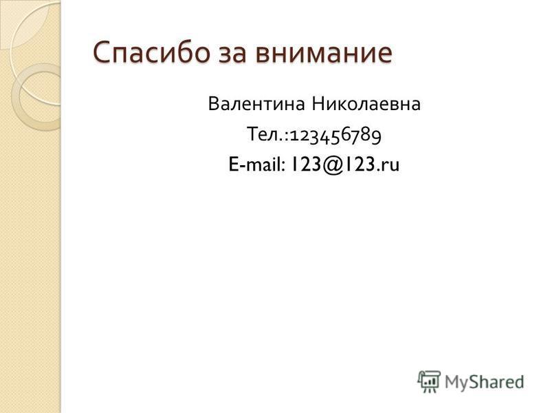 Спасибо за внимание Валентина Николаевна Тел.:123456789 E-mail: 123@123.ru