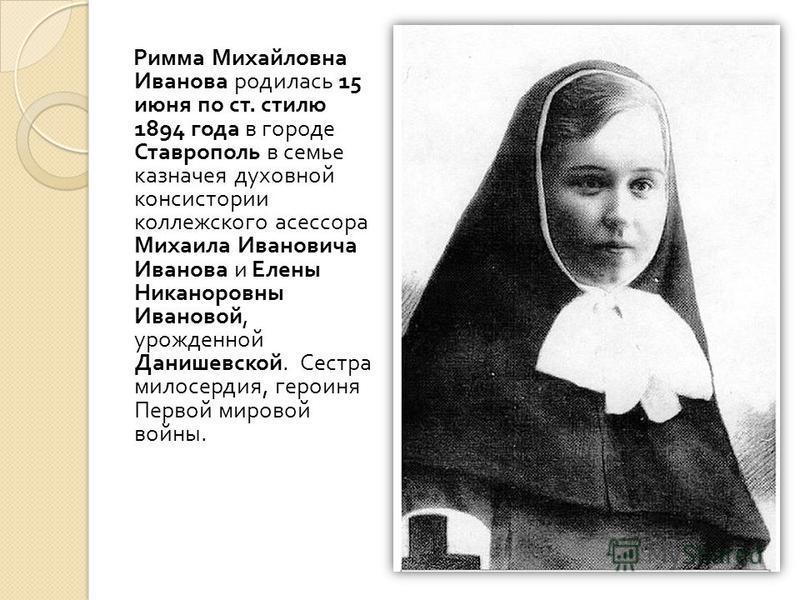 Римма Михайловна Иванова родилась 15 июня по ст. стилю 1894 года в городе Ставрополь в семье казначея духовной консистории коллежского асессора Михаила Ивановича Иванова и Елены Никаноровны Ивановой, урожденной Данишевской. Сестра милосердия, героиня