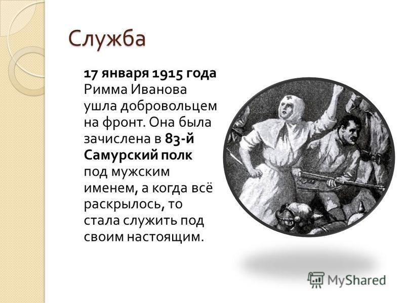 Служба 17 января 1915 года Римма Иванова ушла добровольцем на фронт. Она была зачислена в 83- й Самурский полк под мужским именем, а когда всё раскрылось, то стала служить под своим настоящим.