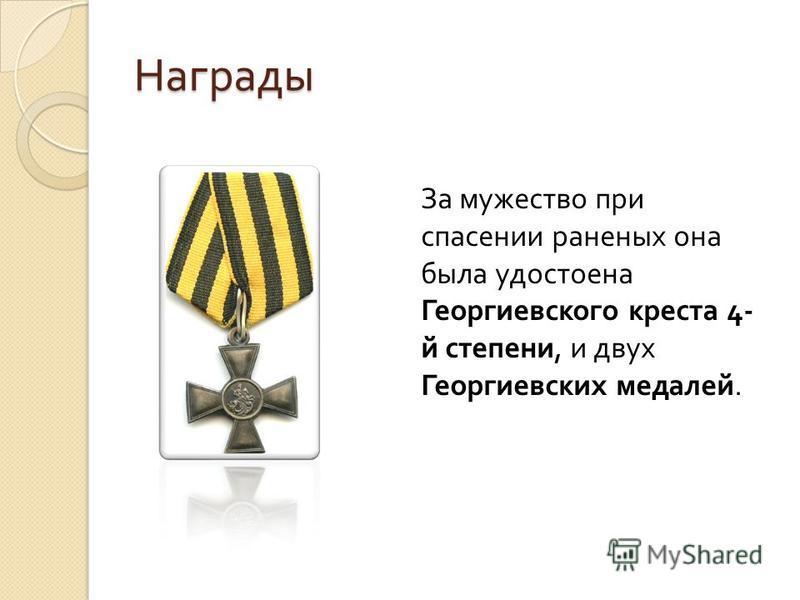 Награды За мужество при спасении раненых она была удостоена Георгиевского креста 4- й степени, и двух Георгиевских медалей.