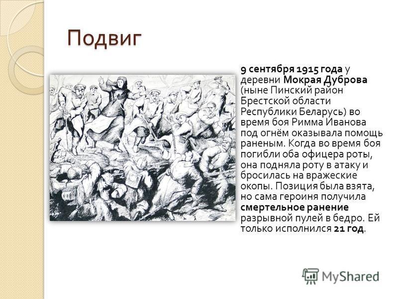 Подвиг 9 сентября 1915 года у деревни Мокрая Дуброва ( ныне Пинский район Брестской области Республики Беларусь ) во время боя Римма Иванова под огнём оказывала помощь раненым. Когда во время боя погибли оба офицера роты, она подняла роту в атаку и б