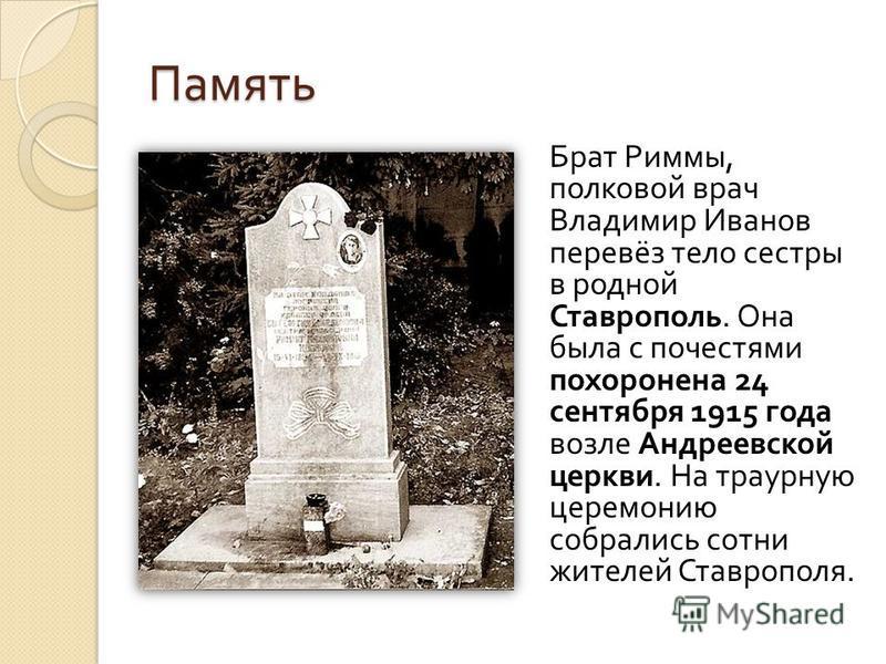 Память Брат Риммы, полковой врач Владимир Иванов перевёз тело сестры в родной Ставрополь. Она была с почестями похоронена 24 сентября 1915 года возле Андреевской церкви. На траурную церемонию собрались сотни жителей Ставрополя.
